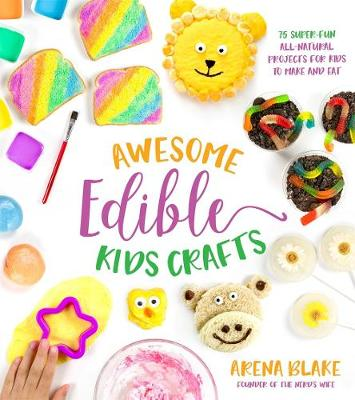 Awesome Edible Kids Crafts: 75 Super-Fun All-Natural Projects for Kids to Make and Eat by Arena Blake
