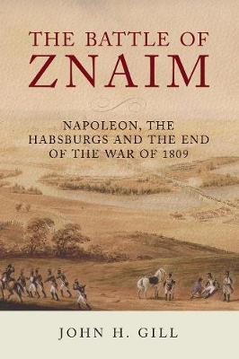 The Battle of Znaim: Napoleon, The Habsburgs and the end of the 1809 War by John H Gill