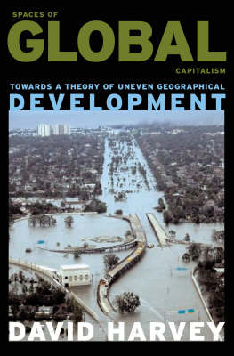 Spaces of Global Capitalism: Towards a Theory of Uneven Geographical Development by David Harvey