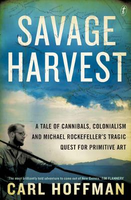 Savage Harvest: A Tale of Cannibals, Colonialism and Michael Rockefeller's Tragic Quest for Primitive Art book