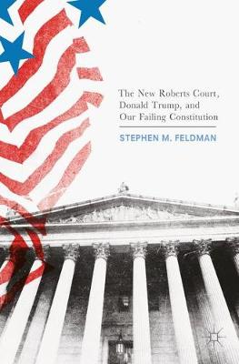 The New Roberts Court, Donald Trump, and Our Failing Constitution by Stephen M. Feldman