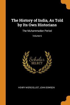 The History of India, as Told by Its Own Historians: The Muhammadan Period; Volume 6 by Henry Miers Elliot