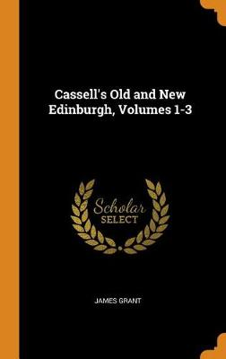 Cassell's Old and New Edinburgh, Volumes 1-3 by James Grant