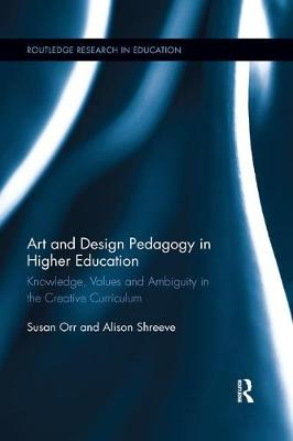 Art and Design Pedagogy in Higher Education: Knowledge, Values and Ambiguity in the Creative Curriculum by Susan Orr