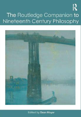 The Routledge Companion to Nineteenth Century Philosophy by Dean Moyar