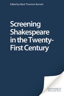 Screening Shakespeare in the Twenty-First Century by Mark Thornton Burnett