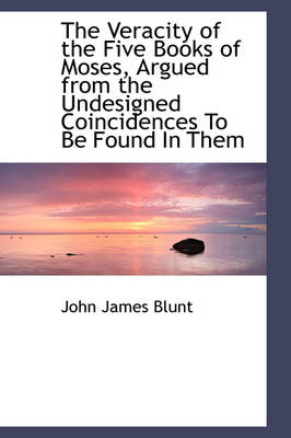 The Veracity of the Five Books of Moses, Argued from the Undesigned Coincidences to Be Found in Them by John James Blunt
