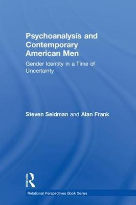 Psychoanalysis and Contemporary American Men: Gender Identity in a Time of Uncertainty book