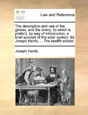 The Description and Use of the Globes, and the Orrery. to Which Is Prefix'd, by Way of Introduction, a Brief Account of the Solar System. by Joseph Harris, ... the Twelfth Edition by Joseph Harris