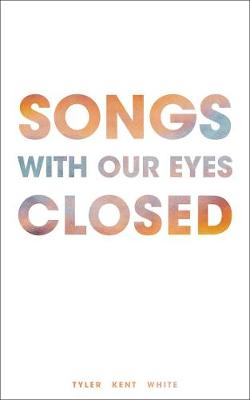 Songs with Our Eyes Closed by Tyler Kent White