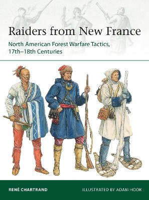 Raiders from New France: North American Forest Warfare Tactics, 17th-18th Centuries by Rene Chartrand