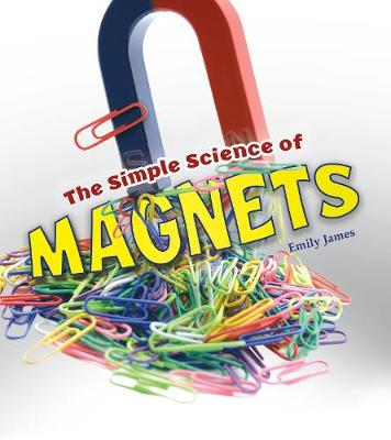 The Simple Science of Magnets by Emily James