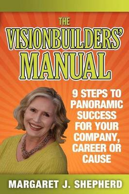 The Visionbuilders' Manual: 9 Steps To Panormamic Success For Your Company, Career Or Cause by Margaret J Shepherd