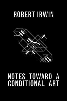 Notes Towards a Conditional Art by Robert Irwin