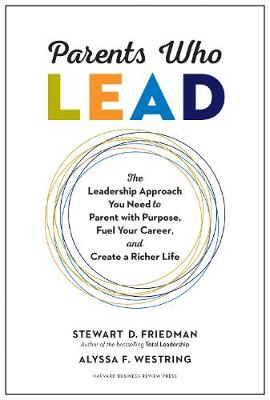 Parents Who Lead: The Leadership Approach You Need to Parent with Purpose, Fuel Your Career, and Create a Richer Life by Stewart D. Friedman