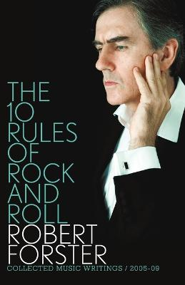 10 Rules Of Rock And Roll: Collected Music Writings / 2005-09 by Robert Forster