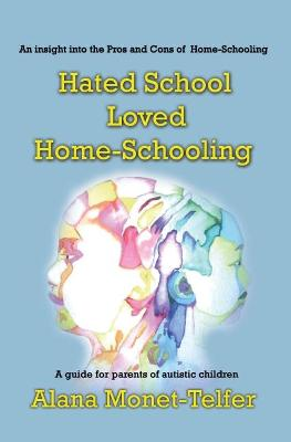 Hated School - Loved Home-Schooling: A guide for parents of autistic children by Alana Monet-Telfer