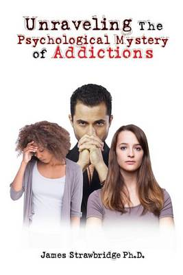 Unraveling the Psychological Mystery of Addictions by James Strawbridge