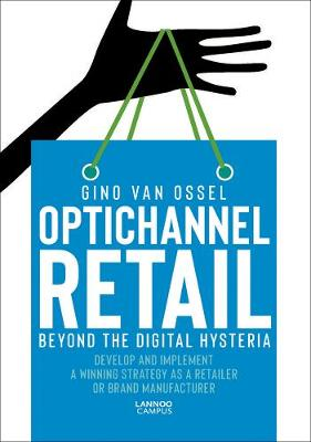 Optichannel Retail. Beyond the Digital Hysteria: Develop and Implement a Winning Strategy as a Retailer or Brand Manufacturer by Gino Van Ossel