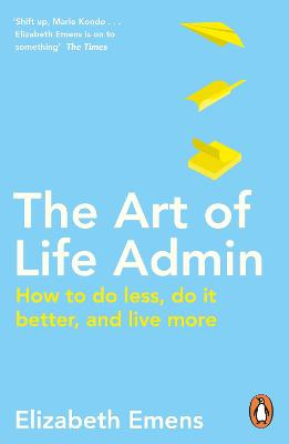 The Art of Life Admin: How To Do Less, Do It Better, and Live More by Elizabeth Emens