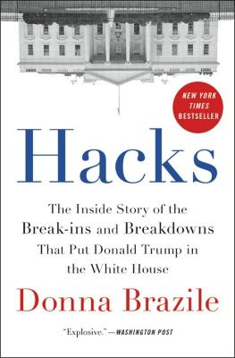 Hacks: The Inside Story of the Break-ins and Breakdowns That Put Donald Trump in the White House by Donna Brazile