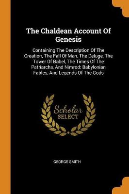 The Chaldean Account of Genesis: Containing the Description of the Creation, the Fall of Man, the Deluge, the Tower of Babel, the Times of the Patriarchs, and Nimrod: Babylonian Fables, and Legends of the Gods by George Smith