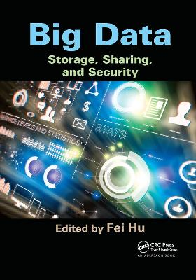 Big Data: Storage, Sharing, and Security by Fei Hu