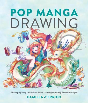 Pop Manga Drawing: 30 Step-by-Step Lessons for Pencil Drawing in the Pop Surrealism Style by Camilla D'Errico