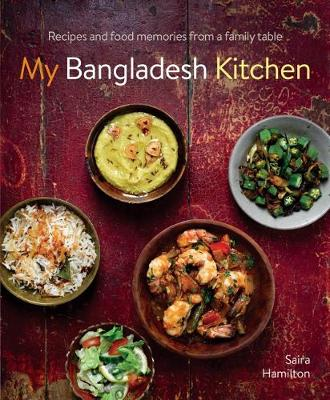 My Bangladesh Kitchen: Recipes and food memories from a family table by Saira Hamilton