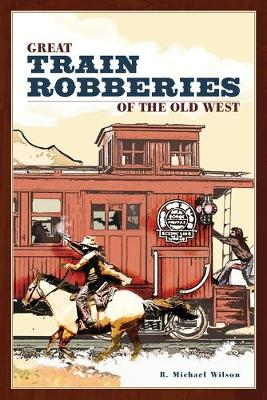 Great Train Robberies of the Old West by R. Michael Wilson