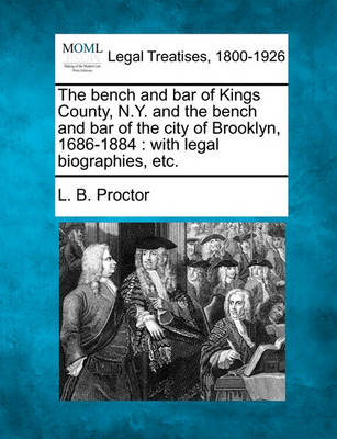 The Bench and Bar of Kings County, N.Y. and the Bench and Bar of the City of Brooklyn, 1686-1884 by Lucien Brock Proctor