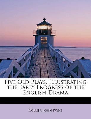 Five Old Plays, Illustrating the Early Progress of the English Drama by Collier John Payne