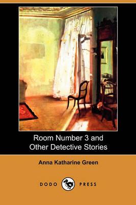 Room Number 3 and Other Detective Stories (Dodo Press) by Anna Katharine Green