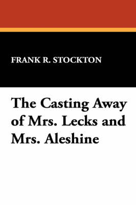 The Casting Away of Mrs. Lecks and Mrs. Aleshine by Frank R Stockton