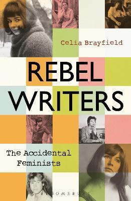 Rebel Writers: The Accidental Feminists: Shelagh Delaney * Edna O'Brien * Lynne Reid Banks * Charlotte Bingham *  Nell Dunn *  Virginia Ironside  *  Margaret Forster by Celia Brayfield