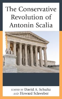The Conservative Revolution of Antonin Scalia by David A Schultz