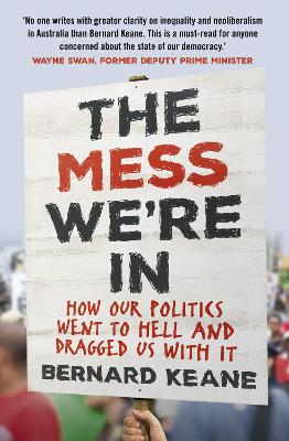 The Mess We're In: How Our Politics Went to Hell and Dragged Us with It by Bernard Keane