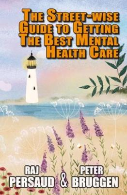 Street-wise Guide to Getting the Best Mental Health Care by Raj Persaud