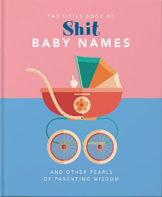 The Little Book of Shit Baby Names: And Other Pearls of Parenting Wisdom by Orange Hippo!