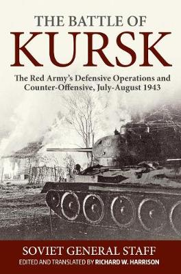 The Battle of Kursk: The Red Army's Defensive Operations and Counter-Offensive, July-August 1943 by Soviet General Staff