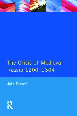 The Crisis of Medieval Russia 1200-1304 by John Fennell