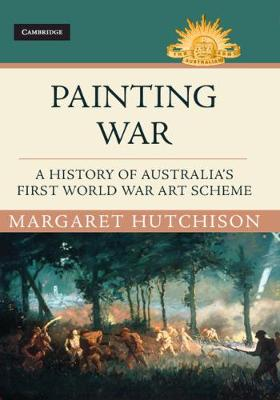 Australian Army History Series: Painting War: A History of Australia's First World War Art Scheme by Margaret Hutchison
