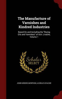 The Manufacture of Varnishes and Kindred Industries: Based on and Including the Drying Oils and Varnishes of Ach. Livache, Volume 1 by John Geddes M'Intosh