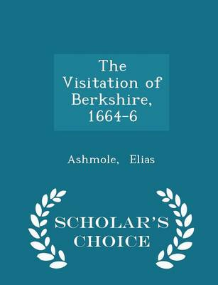 The Visitation of Berkshire, 1664-6 - Scholar's Choice Edition by Ashmole Elias