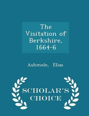 The Visitation of Berkshire, 1664-6 - Scholar's Choice Edition by Ashmole Elias