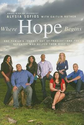 Where Hope Begins: One Family's Journey Out of Tragedy-And the Reporter Who Helped Them Make It by Alysia Sofios