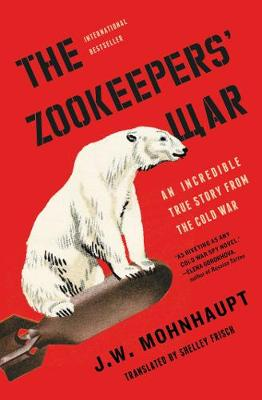 The Zookeepers' War: An Incredible True Story from the Cold War by J.W. Mohnhaupt