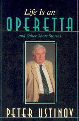 Life is an Operetta and Other Short Stories by Peter Ustinov