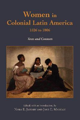 Women in Colonial Latin America, 1526 to 1806: Texts and Contexts by Nora E. Jaffary