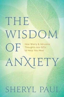 The Wisdom of Anxiety: How Worry and Intrusive Thoughts Are Gifts to Help You Heal by Sheryl Paul